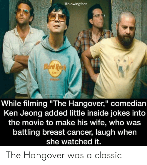 """Breast Cancer: @blowingfact  CAFE  While filming """"The Hangover,"""" comedian  Ken Jeong added little inside jokes into  the movie to make his wife, who was  battling breast cancer, laugh when  she watched it. The Hangover was a classic"""