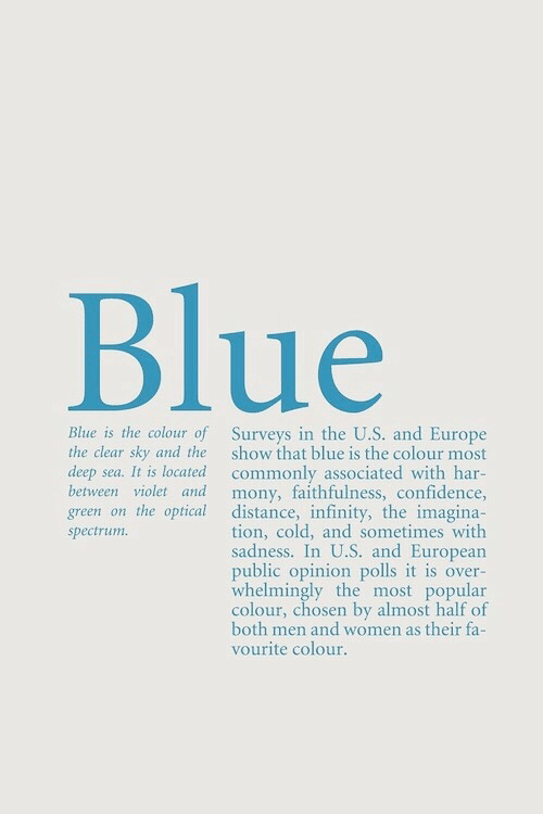 Confidence, Blue, and Europe: Blue  Blue is the colour of Surveys in the U.S. and Europe  show that blue is the colour most  deep sea. It is located commonly associated with har-  mony, faithfulness, confidence,  green on the optical distance, infinity, the imagina-  tion, cold, and sometimes with  sadness. In U.S. and European  public opinion polls it is over-  whelmingly the most popular  colour, chosen by almost half of  both men and women as their fa-  the clear sky and the  between violet and  spectrum  vourite colour.