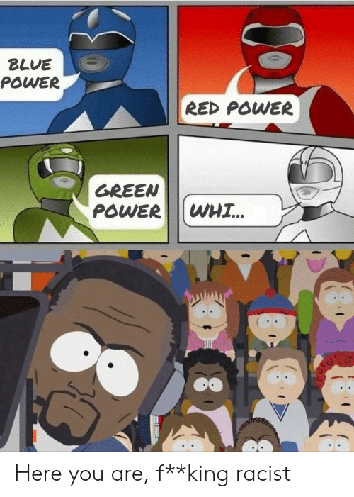 Blue, Power, and Racist: BLUE  POWER  RED POWER  GREEN  POWER  WHI.. Here you are, f**king racist