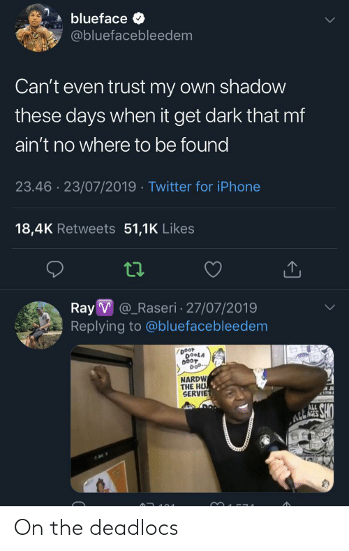 Iphone, Twitter, and Dark: blueface  @bluefacebleedem  Can't even trust my own shadow  these days when it get dark that mf  ain't no where to be found  23.46 23/07/2019 Twitter for iPhone  18,4K Retweets 51,1K Likes  Ray V@_Raseri 27/07/2019  Replying to @bluefacebleedem  Door  DOOLA  DOOT  Doo...  NARDW  THE HU  SERVIE  A JU  17TH  ALL  A RES SHO On the deadlocs