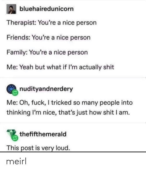 Nice: bluehairedunicorn  Therapist: You're a nice person  Friends: You're a nice person  Family: You're a nice person  Me: Yeah but what if l'm actually shit  nudityandnerdery  Me: Oh, fuck, I tricked so many people into  thinking I'm nice, that's just how shit I am.  thefifthemerald  This post is very loud. meirl