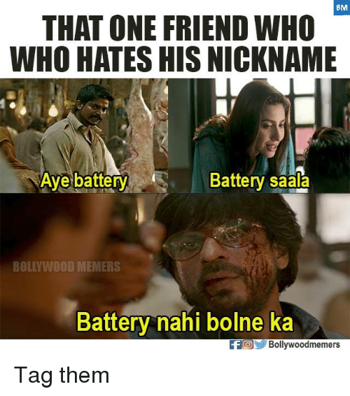 Ayee: BM  THAT ONE FRIEND WHO  WHO HATES HIS NICKNAME  Aye battery  Battery saala  BOLLYWOOD MEMERS  Battery nahi bolne ka  FOBollywoodmemers Tag them