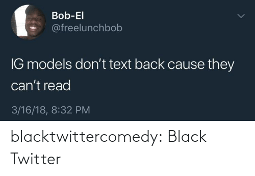 Cant: Bob-El  @freelunchbob  IG models don't text back cause they  can't read  3/16/18, 8:32 PM blacktwittercomedy:  Black Twitter