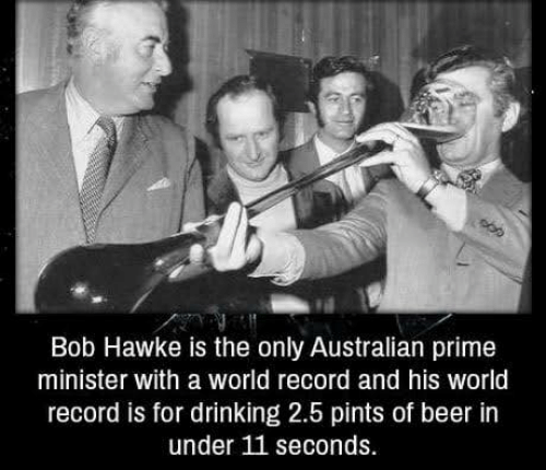 prime minister: Bob Hawke is the only Australian prime  minister with a world record and his world  record is for drinking 2.5 pints of beer in  under 11 seconds.