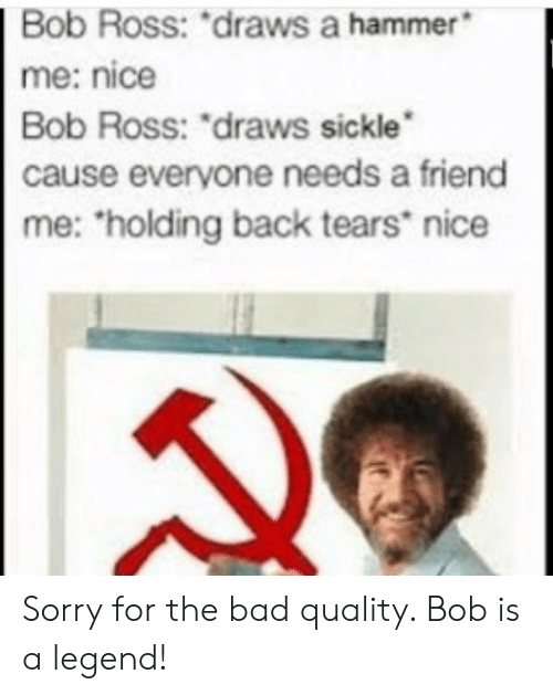 """Bad, Sorry, and Bob Ross: Bob  Ross:  """"draws  a  hammer  me: nice  Bob Ross: """"draws sickle  cause everyone needs a friend  me: holding back tears nice Sorry for the bad quality. Bob is a legend!"""
