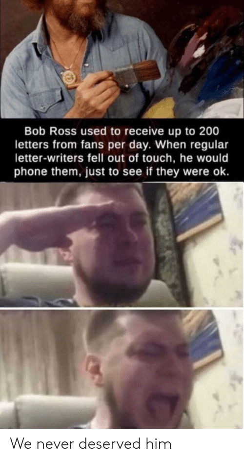 Phone, Bob Ross, and Never: Bob Ross used to receive up to 200  letters from fans per day. When regular  letter-writers fell out of touch, he would  phone them, just to see if they were ok. We never deserved him