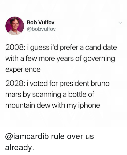 i voted: Bob Vulfov  @bobvulfov  2008: i guess i'd prefer a candidate  with a few more years of governing  experience  2028: i voted for president bruno  mars by scanning a bottle of  mountain dew with my iphone @iamcardib rule over us already.