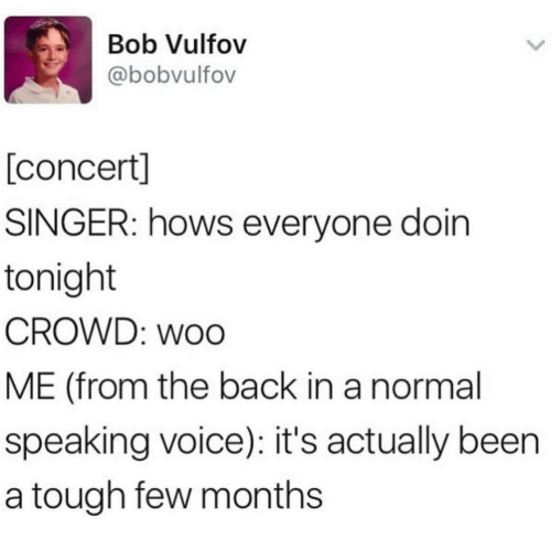 concert: Bob Vulfov  @bobvulfov  [concert]  SINGER: hows everyone doin  tonight  CROWD: woo  ME (from the back in a normal  speaking voice): it's actually been  a tough few months
