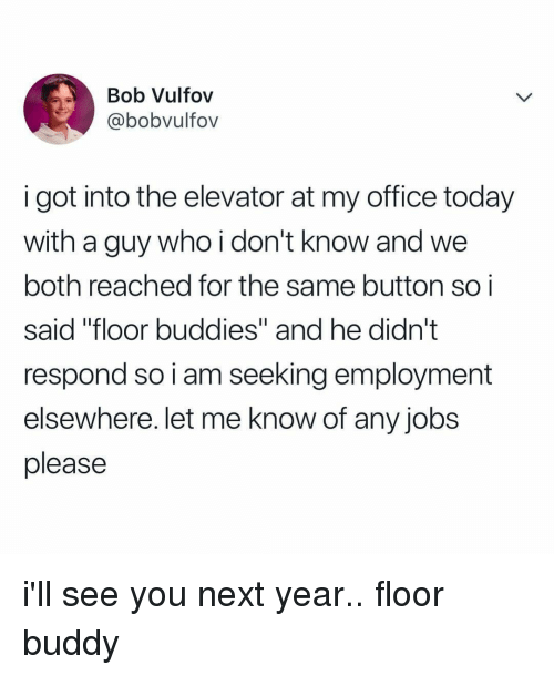 "Jobs, Office, and Today: Bob Vulfov  @bobvultov  i got into the elevator at my office today  with a guy who i don't know and we  both reached for the same button soi  said ""floor buddies"" and he didn't  respond so i am seeking employment  elsewhere. let me know of any jobs  please i'll see you next year.. floor buddy"