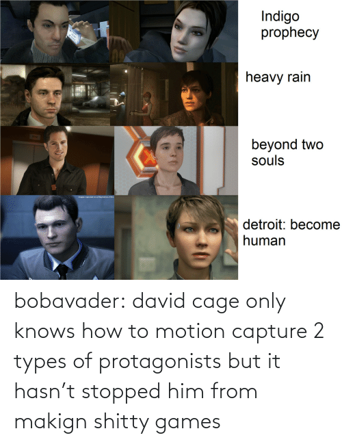 But: bobavader: david cage only knows how to motion capture 2 types of protagonists but it hasn't stopped him from makign shitty games