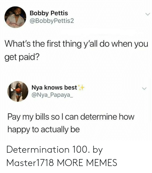 Dank, Memes, and Target: Bobby Pettis  @BobbyPettis2  What's the first thing y'all do when you  get paid?  Nya knows best  @Nya_Papaya  Pay my bills so l can determine how  happy to actually be Determination 100. by Master1718 MORE MEMES