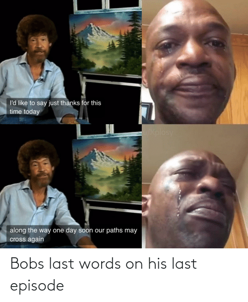 His: Bobs last words on his last episode