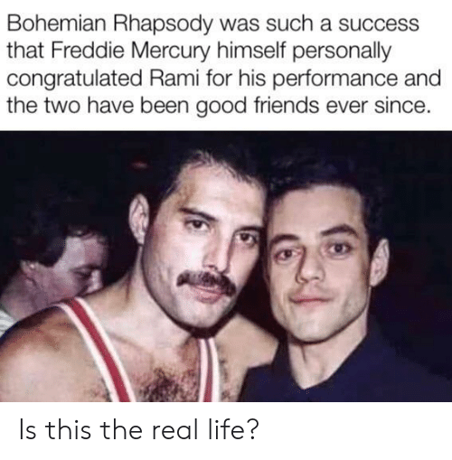 Freddie Mercury: Bohemian Rhapsody was such a success  that Freddie Mercury himself personally  congratulated Rami for his performance and  the two have been good friends ever since. Is this the real life?