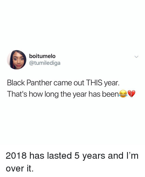 Black, Black Panther, and Relatable: boitumelo  tumilediga  Black Panther came out THIS year.  That's how long the year has been 2018 has lasted 5 years and I'm over it.