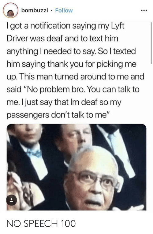 """Thank You, Text, and Don't Talk to Me: bombuzzi Follow  I got a notification saying my Lyft  Driver was deaf and to text him  anything I needed to say. So I texted  him saying thank you for picking me  up. This man turned around to me and  said """"No problem bro. You can talk to  me. I just say that Im deaf so my  passengers don't talk to me"""" NO SPEECH 100"""
