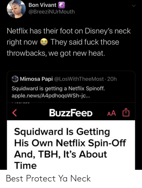 foot: Bon Vivant e  @BreeziNUrMouth  Netflix has their foot on Disney's neck  right now  They said fuck those  throwbacks, we got new heat.  Mimosa Papi @LosWithTheeMost · 20h  Squidward is getting a Netflix Spinoff.  apple.news/A4pdhoqoWSh-jc...  BuzzFeeD  Squidward Is Getting  His Own Netflix Spin-Off  And, TBH, It's About  Time Best Protect Ya Neck