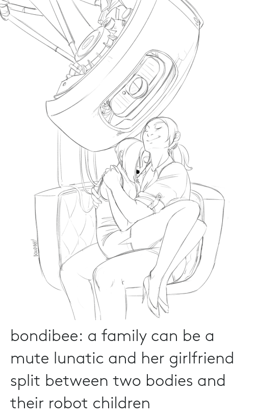 Girlfriend: bondibee:  a family can be a mute lunatic and her girlfriend split between two bodies and their robot children