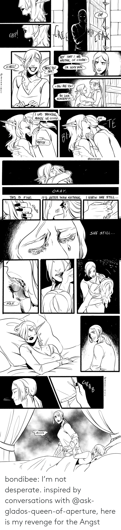ask: bondibee:  I'm not desperate.inspired by conversations with @ask-glados-queen-of-aperture, here is my revenge for the Angst