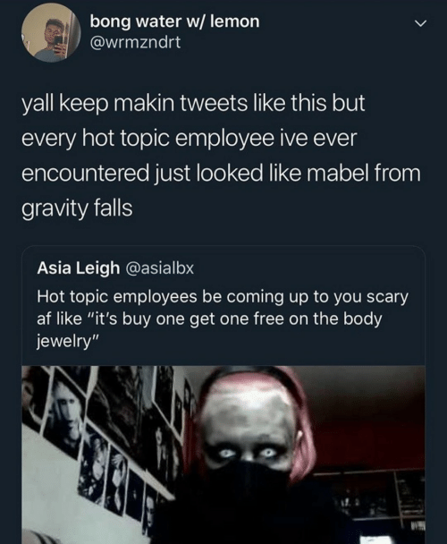 """Falls: bong water w/ lemon  @wrmzndrt  yall keep makin tweets like this but  every hot topic employee ive ever  encountered just looked like mabel from  gravity falls  Asia Leigh @asialbx  Hot topic employees be coming up to you scary  af like """"it's buy one get one free on the body  jewelry"""""""