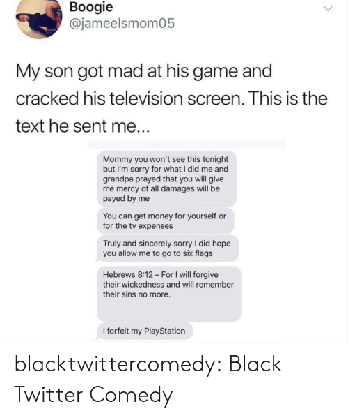 Sincerely: Boogie  @jameelsmom05  My son got mad at his game and  cracked his television screen. This is the  text he sent me...  Mommy you won't see this tonight  but I'm sorry for what I did me and  grandpa prayed that you will give  me mercy of all damages will be  payed by me  You can get money for yourself or  for the tv expenses  Truly and sincerely sorry I did hope  you allow me to go to six flags  Hebrews 8:12 - For I will forgive  their wickedness and will remember  their sins no more.  I forfeit my PlayStation blacktwittercomedy:  Black Twitter Comedy
