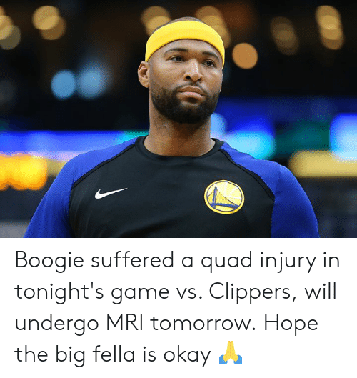 Clippers, Game, and Okay: Boogie suffered a quad injury in tonight's game vs. Clippers, will undergo MRI tomorrow.  Hope the big fella is okay 🙏