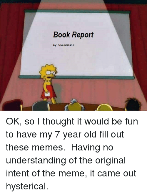 Meme It: Book Report  by: Lisa Simpson OK, so I thought it would be fun to have my 7 year old fill out these memes. Having no understanding of the original intent of the meme, it came out hysterical.