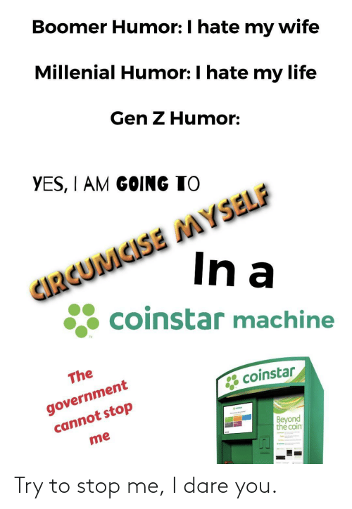 beyond: Boomer Humor: I hate my wife  Millenial Humor: I hate my life  Gen Z Humor:  YES, I AM GOING TO  CIRGUMCISE MYSELF  In a  coinstar machine  TM  The  government  cannot stop  * coinstar  eatar  Beyond  the coin  me Try to stop me, I dare you.