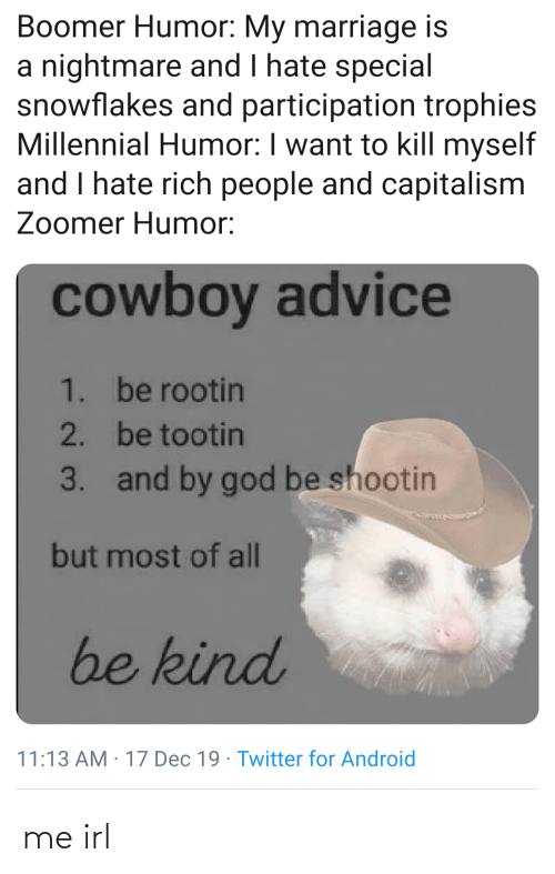 Marriage: Boomer Humor: My marriage is  a nightmare and I hate special  snowflakes and participation trophies  Millennial Humor: I want to kill myself  and I hate rich people and capitalism  Zoomer Humor:  cowboy advice  1. be rootin  2. be tootin  and by god be shootin  3.  but most of all  be kind  11:13 AM : 17 Dec 19 · Twitter for Android me irl