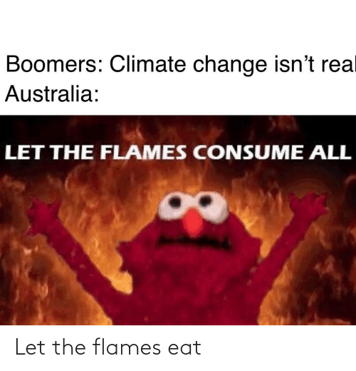 boomers: Boomers: Climate change isn't rea  Australia:  LET THE FLAMES CONSUME ALL Let the flames eat
