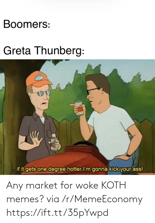 boomers: Boomers:  Greta Thunberg:  ...if it gets one degree hotter I'm gonna kick your ass! Any market for woke KOTH memes? via /r/MemeEconomy https://ift.tt/35pYwpd