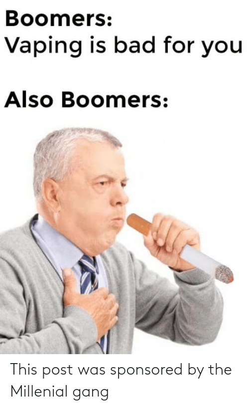 boomers: Boomers:  Vaping is bad for you  Also Boomers: This post was sponsored by the Millenial gang
