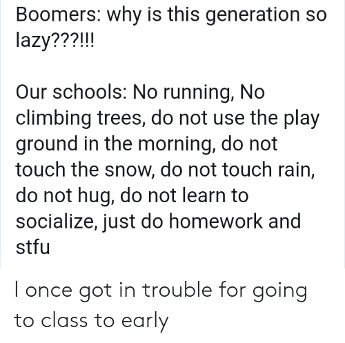 Just Do: Boomers: why is this generation so  lazy???!!!  Our schools: No running, No  climbing trees, do not use the play  ground in the morning, do not  touch the snow, do not touch rain,  do not hug, do not learn to  socialize, just do homework and  stfu I once got in trouble for going to class to early