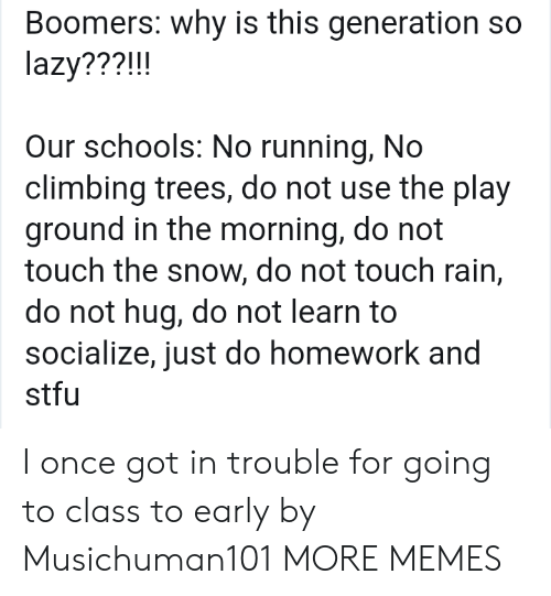 Just Do: Boomers: why is this generation so  lazy???!!!  Our schools: No running, No  climbing trees, do not use the play  ground in the morning, do not  touch the snow, do not touch rain,  do not hug, do not learn to  socialize, just do homework and  stfu I once got in trouble for going to class to early by Musichuman101 MORE MEMES