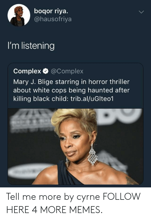 Complex, Dank, and Memes: boqor riya.  @hausofriya  I'm listening  Complex @Complex  Mary J. Blige starring in horror thriller  about white cops being haunted after  killing black child: trib.al/uGlteo1 Tell me more by cyrne FOLLOW HERE 4 MORE MEMES.