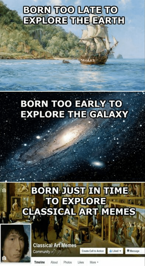 Community, Memes, and Earth: BORN TOO LATE TO  EXPLORE THE EARTH  BORN TOO EARLY TO  EXPLORE THE GALAXY  BORN JUST IN TIME  TO EXPLORE  CLASSICAL ART MEMES  Classical Art Memes  Liked  Message  Community  Create Call to Action  More  Timeline  About  Photos  Likes
