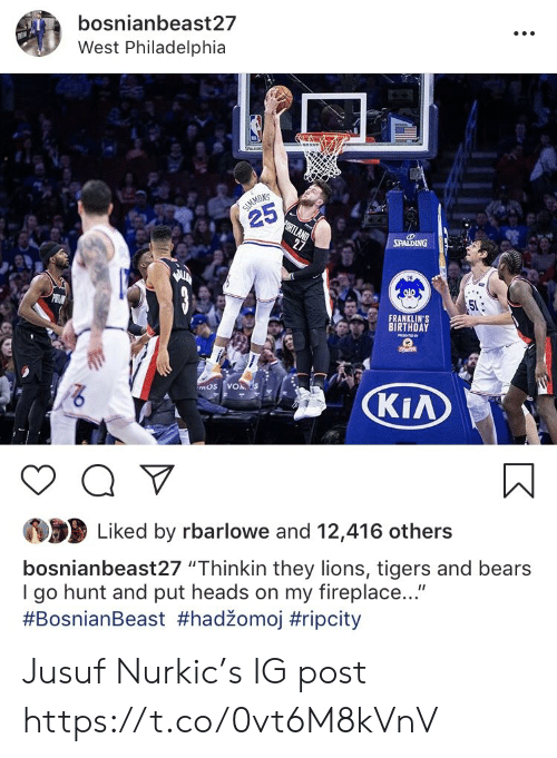 "Birthday, Memes, and Bears: bosnianbeast27  West Philadelphia  NS  25  FRANKLIN'S  BIRTHDAY  KIA  Liked by rbarlowe and 12,416 others  bosnianbeast27 ""Thinkin they lions, tigers and bears  I go hunt and put heads on my fireplace...""  Jusuf Nurkic's IG post https://t.co/0vt6M8kVnV"