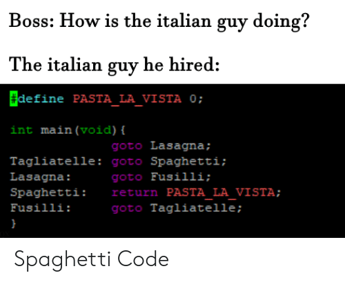 Define, Lasagna, and Spaghetti: Boss: How is the italian guy doing?  The italian guy he hired:  define PASTA_LA_VISTA 0;  int main (void) {  goto Lasagna;  Tagliatelle: goto Spaghetti;  goto Fusilli;  return PASTA LA VISTA;  goto Tagliatelle ;  Lasagna:  Spaghetti:  Fusilli: Spaghetti Code