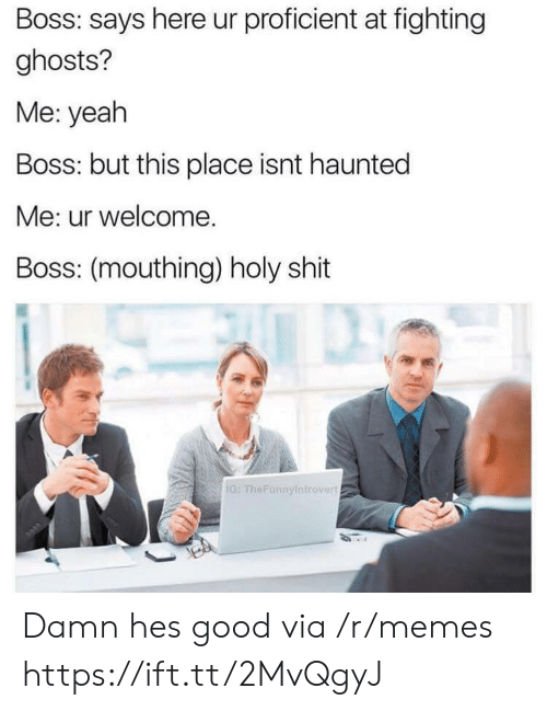 mouthing: Boss: says here ur proficient at fighting  ghosts?  Me: yeah  Boss: but this place isnt haunted  Me: ur welcome.  Boss: (mouthing) holy shit  IG: TheFunnyintrovert Damn hes good via /r/memes https://ift.tt/2MvQgyJ