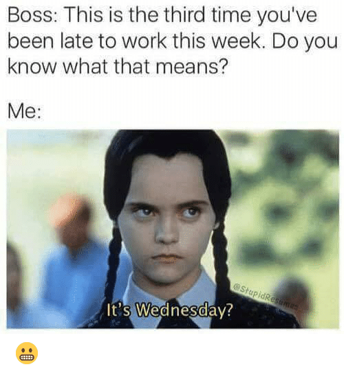 Dank, Work, and Time: Boss: This is the third time you've  been late to work this week. Do you  know what that means?  Me:  eStupidResames  It's Wednesday? 😬