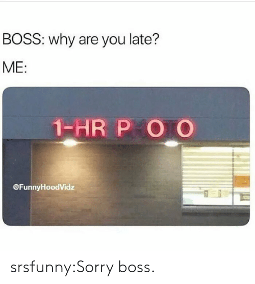 Sorry, Tumblr, and Blog: BOSS: why are you late?  ME:  1-HR P O O  @FunnyHoodVidz srsfunny:Sorry boss.
