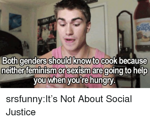 Feminism: Both genders should knowto cook because  either feminism or Sexism aregoing to help  you when youre hungry srsfunny:It's Not About Social Justice