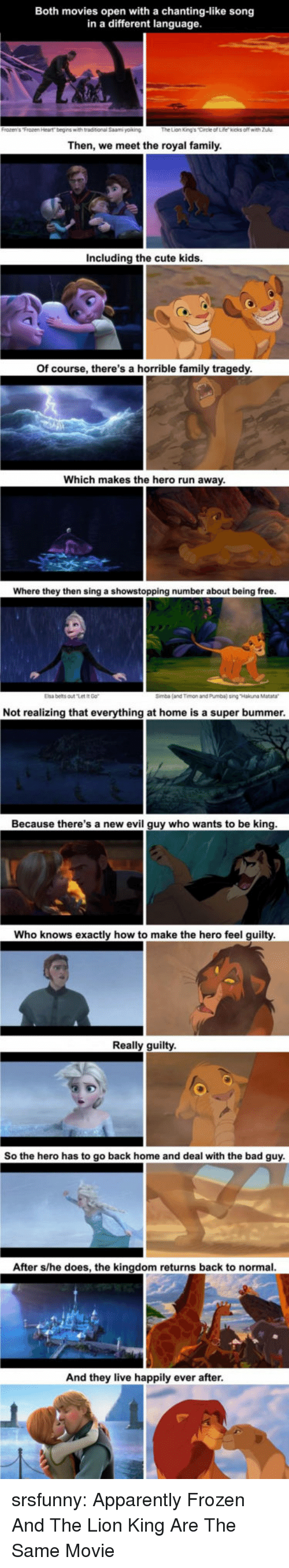 the kingdom: Both movies open with a chanting-like song  in a different language  Then, we meet the royal family  Including the cute kids  Of course, there's a horrible family tragedy  Which makes the hero run away  Where they then sing a showstopping number about being free  Elsa belts outt  Simba (and Timon and Pumba) sing Hakuna Matara  Not realizing that everything at home is a super bummer  Because there's a new evil guy who wants to be king  Who knows exactly how to make the hero feel guilty  Really guilty  So the hero has to go back home and deal with the bad guy  After s/he does, the kingdom returns back to normal  And they live happily ever after srsfunny:  Apparently Frozen And The Lion King Are The Same Movie