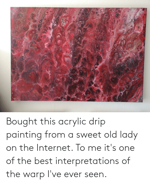 drip: Bought this acrylic drip painting from a sweet old lady on the Internet. To me it's one of the best interpretations of the warp I've ever seen.