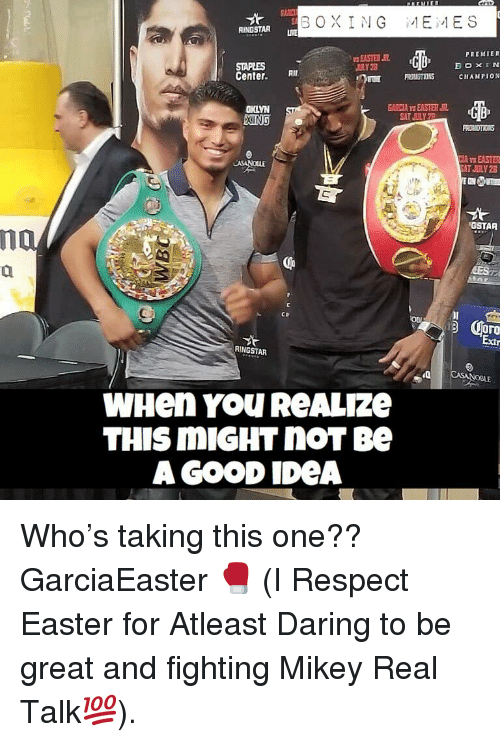 Boxing, Easter, and Memes: BOXING  :1 Ei,I E S  RINGSTAR UR  PREMIER  STAPLES  Center I  DLY 28  CHAMPIOw  GARCIA YS EASTERJ  OKLYN  XING  B>  SAT JULY  AEASTER  GSTAR  댜.  3 Cro  Extr  RINGSTAR  LE  WHen YOU ReALIze  THIS MIGHT noT Be  AGOOD IDeA Who's taking this one?? GarciaEaster 🥊 (I Respect Easter for Atleast Daring to be great and fighting Mikey Real Talk💯).