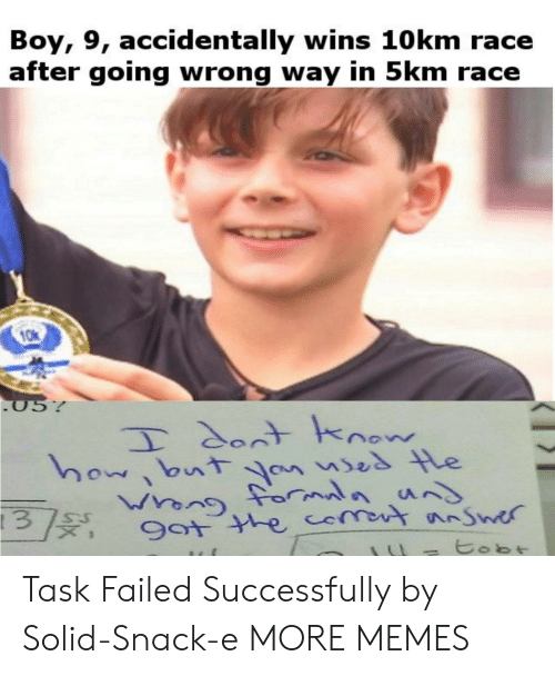 Dank, Memes, and Target: Boy, 9, accidentally wins 10km race  after going wrong way in 5km race  057  Tdont hnow  howbutYn uses le  9ot the comot nnSwer  SU  3  tobt Task Failed Successfully by Solid-Snack-e MORE MEMES