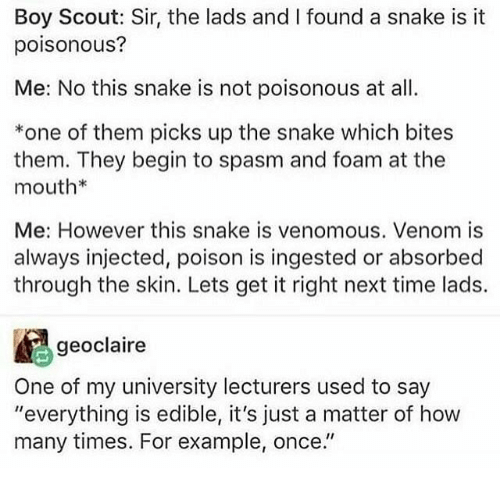 "How Many Times, Snake, and Time: Boy Scout: Sir, the lads and I found a snake is it  poisonous?  Me: No this snake is not poisonous at al  *one of them picks up the snake which bites  them. They begin to spasm and foam at the  mouth*  Me: However this snake is venomous. Venom is  always injected, poison is ingested or absorbed  through the skin. Lets get it right next time lads.  geoclaire  One of my university lecturers used to say  ""everything is edible, it's just a matter of how  many times. For example, once."""