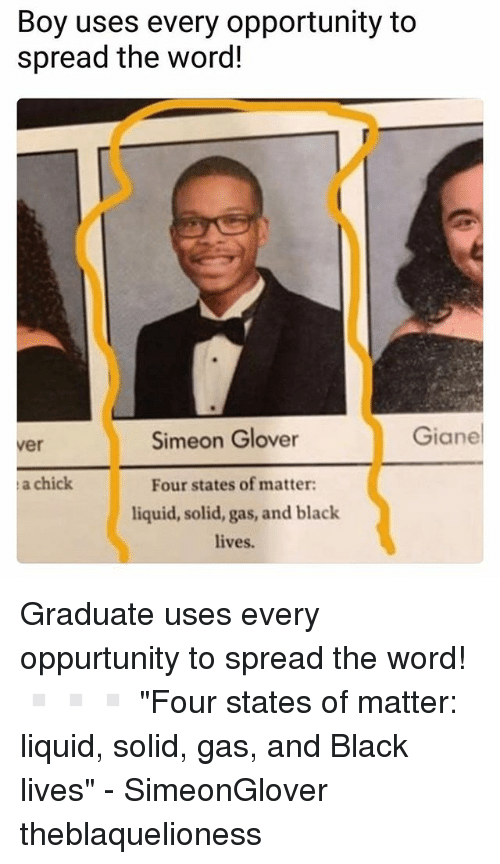 "Spreaded: Boy uses every opportunity to  spread the word!  Simeon Glover  Giane  ver  a chick  Four states of matter  liquid, solid, gas, and black  lives. Graduate uses every oppurtunity to spread the word! ▫️▫️▫️ ""Four states of matter: liquid, solid, gas, and Black lives"" - SimeonGlover theblaquelioness"