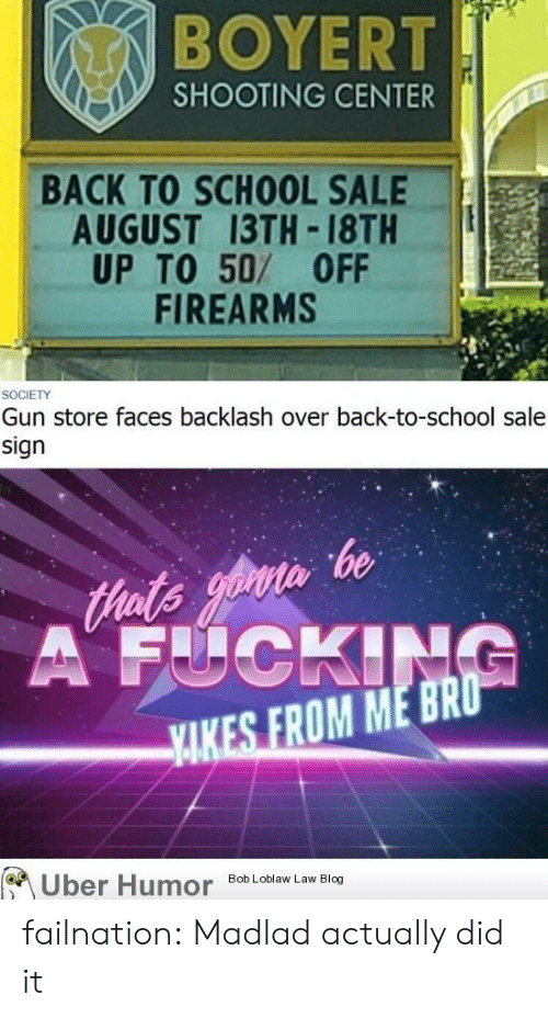 Fucking, School, and Tumblr: BOYERT  SHOOTING CENTER  BACK TO SCHOOL SALE  AUGUST 13TH 18TH  UP TO 50/ 0FF  FIREARMS  SOCIETY  Gun store faces backlash over back-to-school sale  sign  tHats opruis be  A FUCKING  YAKES FROM ME BRO  Uber Humor  Bob Loblaw Law Blog failnation:  Madlad actually did it
