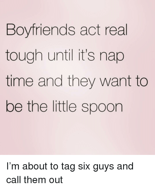 Time, Girl Memes, and Tough: Boyfriends act real  tough until it's nap  time and they want to  be the little spoon I'm about to tag six guys and call them out