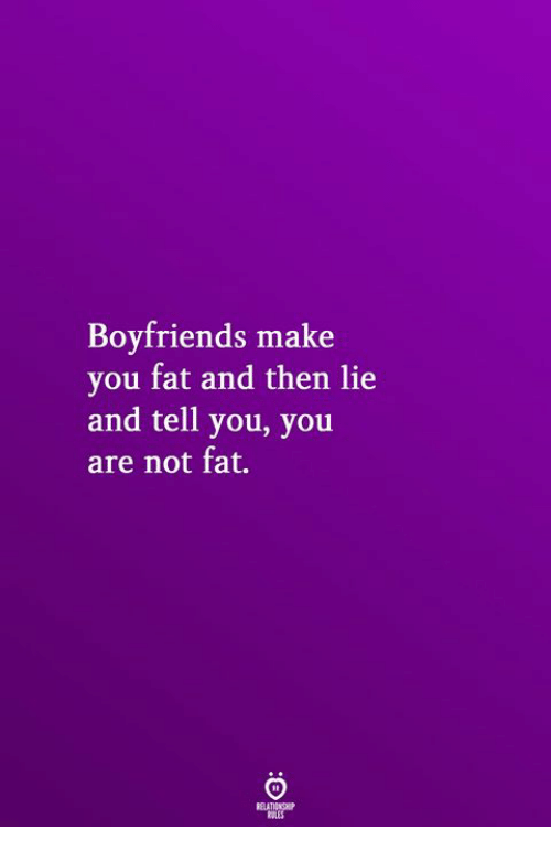 Fat, Make, and You: Boyfriends make  you fat and then lie  and tell you, you  are not fat.